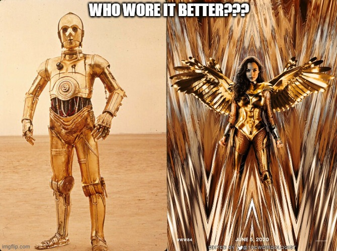 Who Wore It Better {WW84 vs C3PO} |  WHO WORE IT BETTER??? | image tagged in ww84,c3po,who wore it better,shiny | made w/ Imgflip meme maker