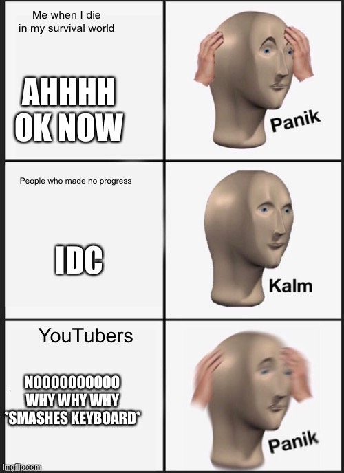 Chill ppl |  Me when I die in my survival world; AHHHH OK NOW; People who made no progress; IDC; YouTubers; NOOOOOOOOOO WHY WHY WHY *SMASHES KEYBOARD* | image tagged in memes,panik kalm panik | made w/ Imgflip meme maker