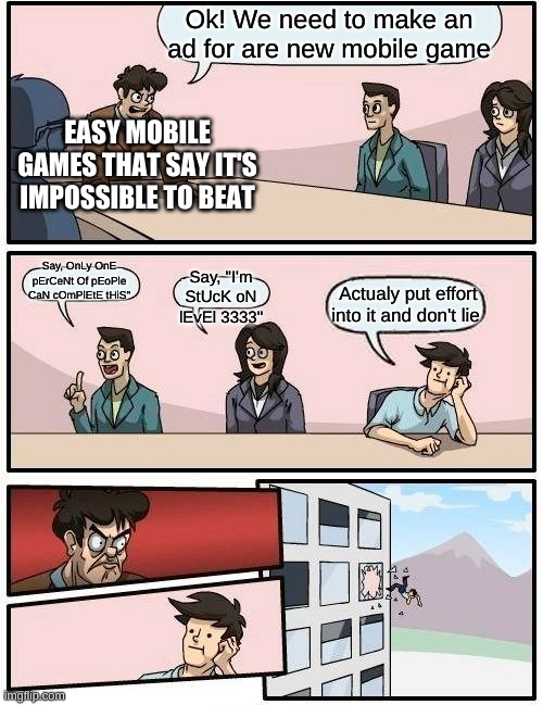"Boardroom Meeting Suggestion |  Ok! We need to make an ad for are new mobile game; EASY MOBILE GAMES THAT SAY IT'S IMPOSSIBLE TO BEAT; Say, OnLy OnE pErCeNt Of pEoPle CaN cOmPlEtE tHiS""; Say, ""I'm StUcK oN lEvEl 3333""; Actualy put effort into it and don't lie 