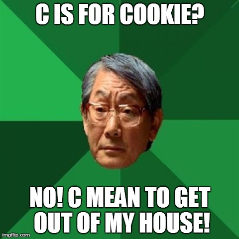 So cookie monster is wrong, daddy? | C IS FOR COOKIE? NO! C MEAN TO GET OUT OF MY HOUSE! | image tagged in memes,high expectations asian father | made w/ Imgflip meme maker