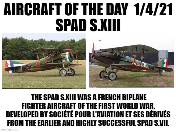 1/2/21 |  AIRCRAFT OF THE DAY  1/4/21 SPAD S.XIII; THE SPAD S.XIII WAS A FRENCH BIPLANE FIGHTER AIRCRAFT OF THE FIRST WORLD WAR, DEVELOPED BY SOCIÉTÉ POUR L'AVIATION ET SES DÉRIVÉS FROM THE EARLIER AND HIGHLY SUCCESSFUL SPAD S.VII. | image tagged in blank white template | made w/ Imgflip meme maker