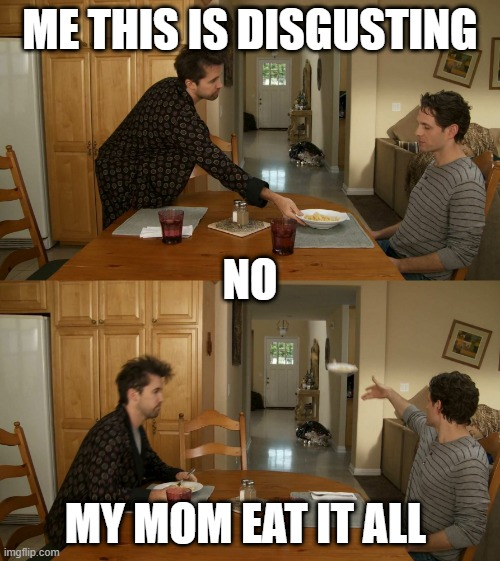 Plate toss |  ME THIS IS DISGUSTING; NO; MY MOM EAT IT ALL | image tagged in plate toss | made w/ Imgflip meme maker