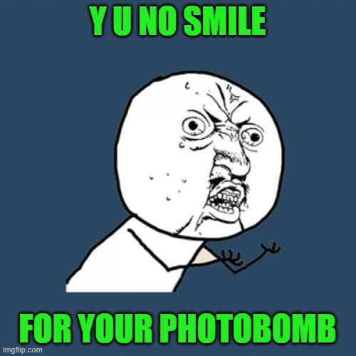 Y U No Meme | Y U NO SMILE FOR YOUR PHOTOBOMB | image tagged in memes,y u no | made w/ Imgflip meme maker