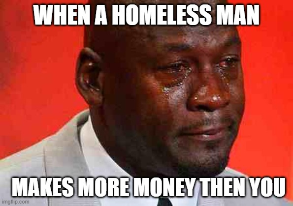 big sad |  WHEN A HOMELESS MAN; MAKES MORE MONEY THEN YOU | image tagged in crying michael jordan | made w/ Imgflip meme maker