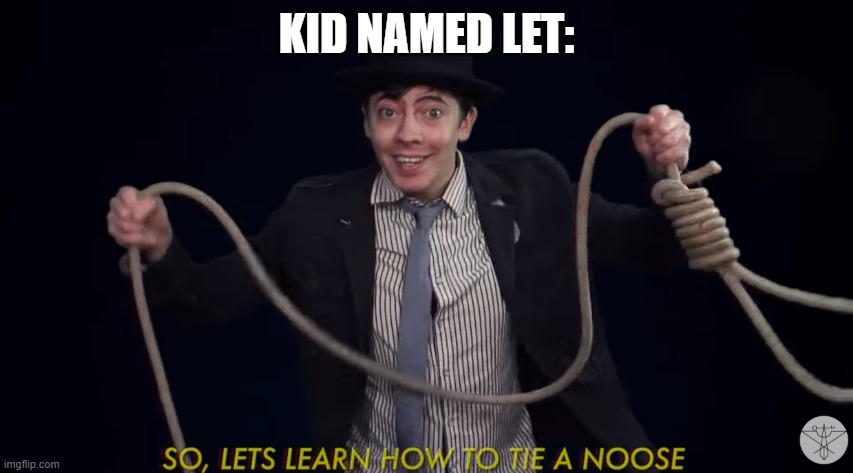 Lets learn how to tie a noose! | KID NAMED LET: | image tagged in lets learn how to tie a noose | made w/ Imgflip meme maker