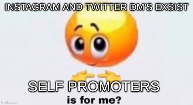 Is for me |  INSTAGRAM AND TWITTER DM'S EXSIST; SELF PROMOTERS | image tagged in is for me | made w/ Imgflip meme maker