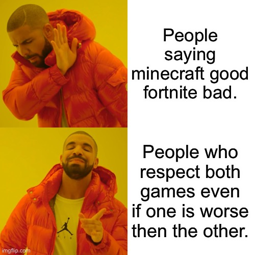 Drake Hotline Bling Meme | People saying minecraft good fortnite bad. People who respect both games even if one is worse then the other. | image tagged in memes,drake hotline bling | made w/ Imgflip meme maker