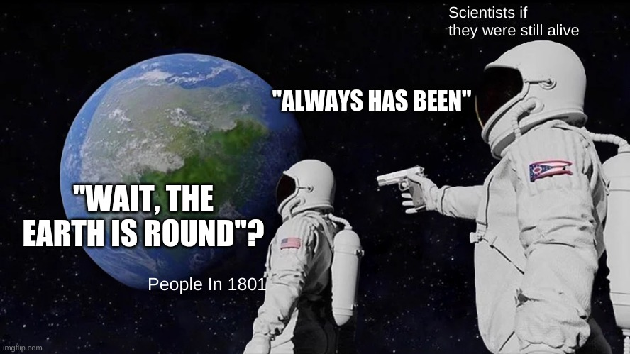 "Always has been ;) |  Scientists if they were still alive; ""ALWAYS HAS BEEN""; ""WAIT, THE EARTH IS ROUND""? People In 1801 