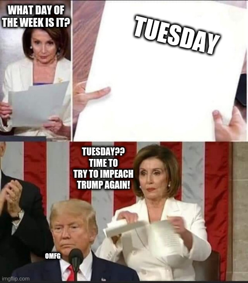 time to impeach |  TUESDAY; WHAT DAY OF THE WEEK IS IT? TUESDAY?? TIME TO TRY TO IMPEACH TRUMP AGAIN! OMFG | image tagged in impeach trump,maga,virtue signalling,nevertrump,orange man bad,trump derangement syndrome | made w/ Imgflip meme maker