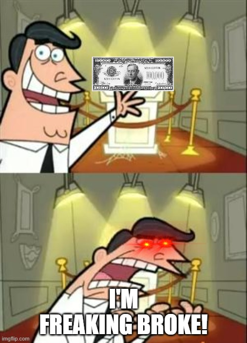 R.I.P |  I'M FREAKING BROKE! | image tagged in memes,this is where i'd put my trophy if i had one,one million dollars,dollars,money | made w/ Imgflip meme maker