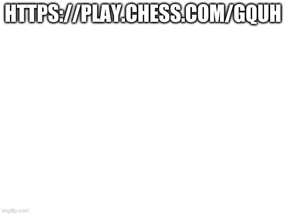 chess |  HTTPS://PLAY.CHESS.COM/GQUH | image tagged in blank white template | made w/ Imgflip meme maker