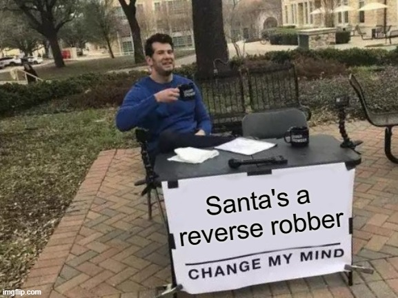 Change My Mind |  Santa's a reverse robber | image tagged in memes,change my mind,santa,santa claus,truth | made w/ Imgflip meme maker