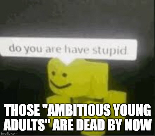"do you are have stupid | THOSE ""AMBITIOUS YOUNG ADULTS"" ARE DEAD BY NOW 