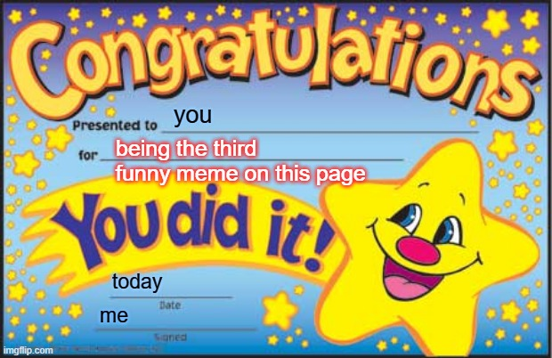 Happy Star Congratulations Meme | you being the third funny meme on this page today me | image tagged in memes,happy star congratulations | made w/ Imgflip meme maker