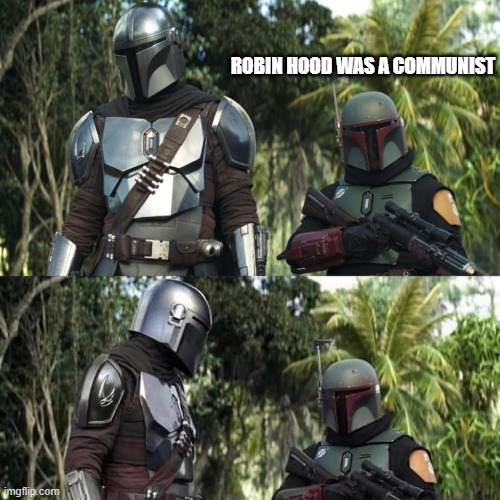 Yes |  ROBIN HOOD WAS A COMMUNIST | image tagged in mandalorian boba fett said weird thing | made w/ Imgflip meme maker