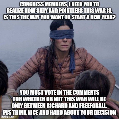 Bird Box |  CONGRESS MEMBERS, I NEED YOU TO REALIZE HOW SILLY AND POINTLESS THIS WAR IS. IS THIS THE WAY YOU WANT TO START A NEW YEAR? YOU MUST VOTE IN THE COMMENTS FOR WHETHER OR NOT THIS WAR WILL BE ONLY BETWEEN RICHARD AND FREEFORALL. PLS THINK NICE AND HARD ABOUT YOUR DECISION | image tagged in memes,bird box | made w/ Imgflip meme maker
