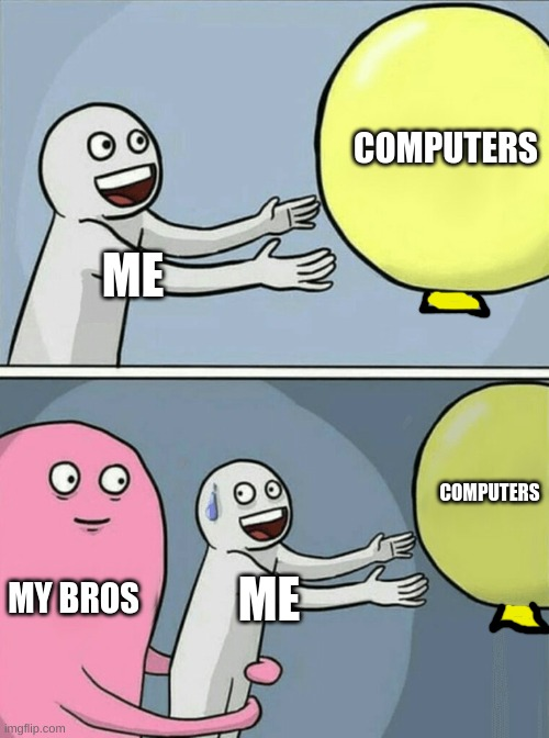yes im addicted to computers |  COMPUTERS; ME; COMPUTERS; MY BROS; ME | image tagged in memes,running away balloon | made w/ Imgflip meme maker