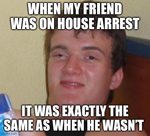 10 Guy |  WHEN MY FRIEND WAS ON HOUSE ARREST; IT WAS EXACTLY THE SAME AS WHEN HE WASN'T | image tagged in memes,10 guy,true story bro | made w/ Imgflip meme maker