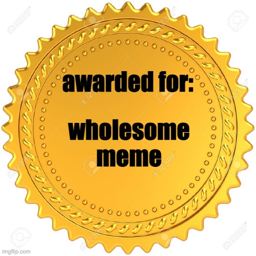 Seal of Approval  -  | awarded for: wholesome meme | image tagged in seal of approval - | made w/ Imgflip meme maker