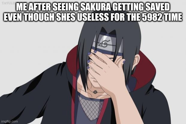 Itachi Facepalm |  ME AFTER SEEING SAKURA GETTING SAVED EVEN THOUGH SHES USELESS FOR THE 5982 TIME | image tagged in itachi facepalm | made w/ Imgflip meme maker