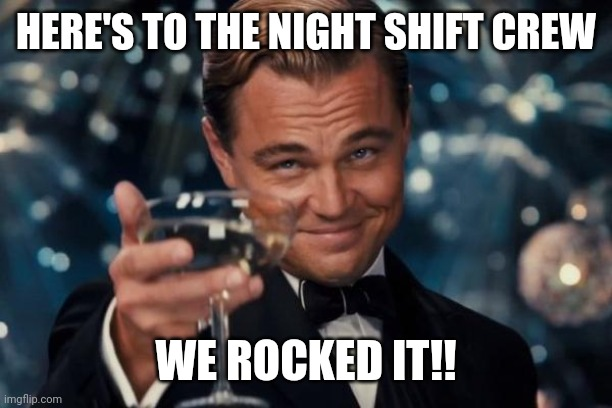 Leonardo Dicaprio Cheers |  HERE'S TO THE NIGHT SHIFT CREW; WE ROCKED IT!! | image tagged in memes,leonardo dicaprio cheers | made w/ Imgflip meme maker