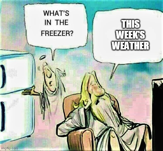 Where the cold came from |  THIS WEEK'S WEATHER | image tagged in god's deep freeze,weather,freezing cold,memes | made w/ Imgflip meme maker