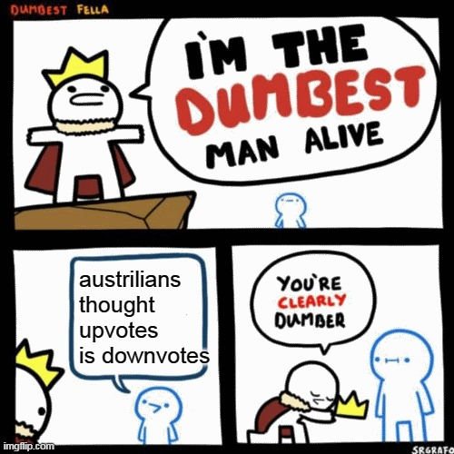 unfunny meme part 1 |  austrilians thought upvotes is downvotes | image tagged in i'm the dumbest man alive,australia,meanwhile in australia,upside down | made w/ Imgflip meme maker