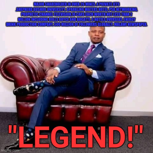 "Shepherd Bushiri - Legend 001 |  MAJOR SHAREHOLDER IN OVER 26 MINES ,4 PRIVATE JETS ,SHEPHERD BUSHIRI UNIVERSITY, SPARKLING WATERS HOTEL, PSB NETWORKING, PROPHETIC CHANNEL TELEVISION,10 CARS EACH WORTH NOT LESS THAN 2 MILLION INCLUDING ROLLS ROYCE AND BUGATTI, 3 HOTELS OVERSEAS, ENERGY DRINK PRODUCTION COMPANY, 500 MILLION OF FOLLOWERS GLOBALLY. MALAWI NEWSPAPER. ""LEGEND!"" 