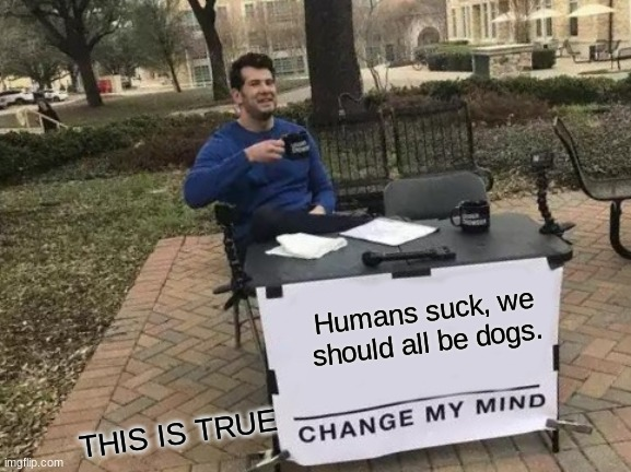 Have a good day! |  Humans suck, we should all be dogs. THIS IS TRUE | image tagged in memes | made w/ Imgflip meme maker