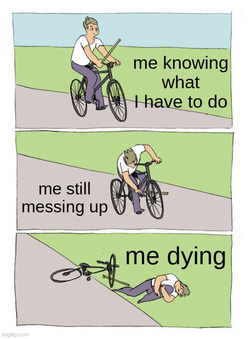 Bike Fall Meme |  me knowing what I have to do; me still messing up; me dying | image tagged in memes,bike fall | made w/ Imgflip meme maker