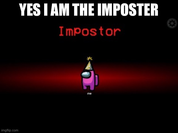 Impostor |  YES I AM THE IMPOSTER | image tagged in impostor | made w/ Imgflip meme maker