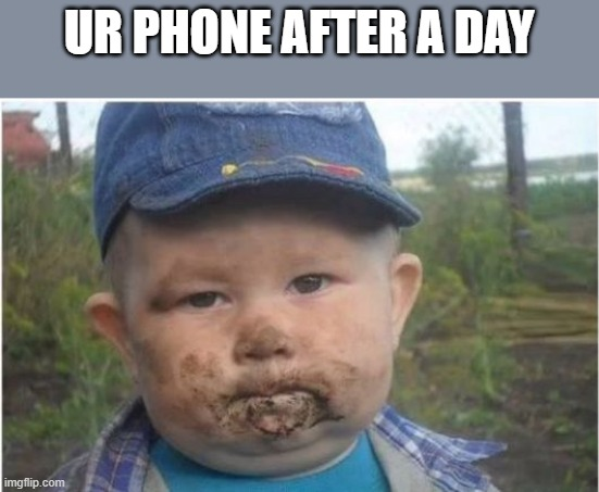 UR PHONE AFTER A DAY | image tagged in farmer toddler eating dirt | made w/ Imgflip meme maker
