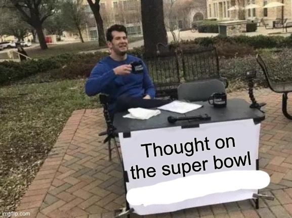Change My Mind |  Thought on the super bowl | image tagged in memes,change my mind | made w/ Imgflip meme maker