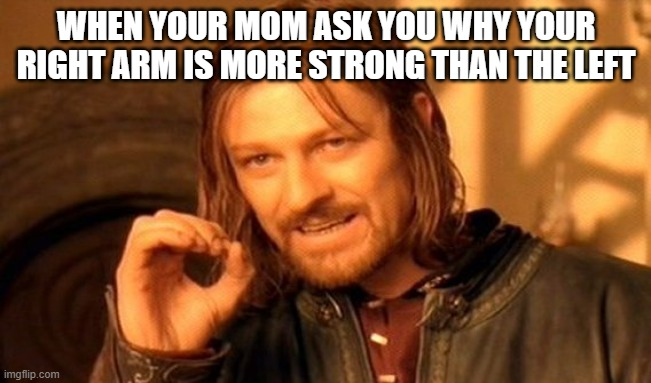 One Does Not Simply |  WHEN YOUR MOM ASK YOU WHY YOUR RIGHT ARM IS MORE STRONG THAN THE LEFT | image tagged in memes,one does not simply | made w/ Imgflip meme maker