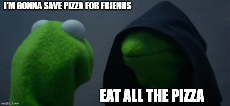 Evil Kermit |  I'M GONNA SAVE PIZZA FOR FRIENDS; EAT ALL THE PIZZA | image tagged in memes,evil kermit | made w/ Imgflip meme maker