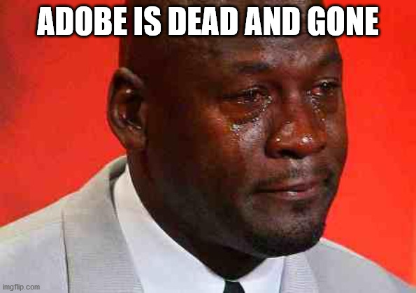 true ... so true |  ADOBE IS DEAD AND GONE | image tagged in crying michael jordan | made w/ Imgflip meme maker