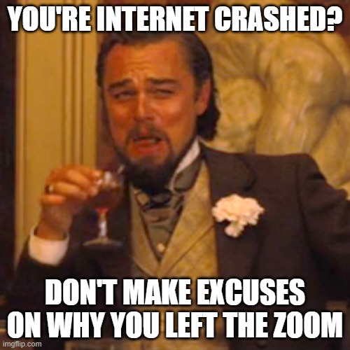 Teachers are annoying (it was the truth!) |  YOU'RE INTERNET CRASHED? DON'T MAKE EXCUSES ON WHY YOU LEFT THE ZOOM | image tagged in memes,laughing leo,online school,teachers,excuses,annoying | made w/ Imgflip meme maker
