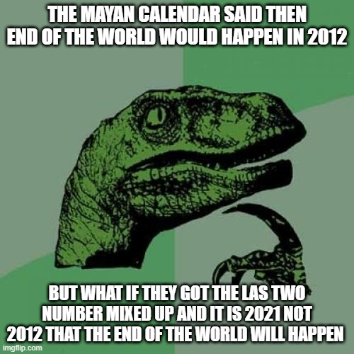 ples geat better 2021 |  THE MAYAN CALENDAR SAID THEN END OF THE WORLD WOULD HAPPEN IN 2012; BUT WHAT IF THEY GOT THE LAS TWO NUMBER MIXED UP AND IT IS 2021 NOT 2012 THAT THE END OF THE WORLD WILL HAPPEN | image tagged in memes,philosoraptor | made w/ Imgflip meme maker