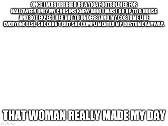 the most wholesome holloween |  ONCE I WAS DRESSED AS A YIGA FOOTSOLDIER FOR HALLOWEEN ONLY MY COUSINS KNEW WHO I WAS I GO UP TO A HOUSE AND SO I EXPECT HER NOT TO UNDERSTAND MY COSTUME LIKE EVERYONE ELSE. SHE DIDN'T BUT SHE COMPLIMENTED MY COSTUME ANYWAY. THAT WOMAN REALLY MADE MY DAY | image tagged in blank white template,wholesome | made w/ Imgflip meme maker