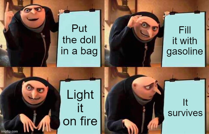 Put the doll in a bag Fill it with gasoline Light it on fire It survives | image tagged in memes,gru's plan | made w/ Imgflip meme maker