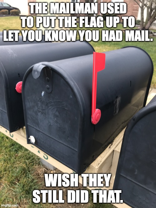 Those were the days... |  THE MAILMAN USED TO PUT THE FLAG UP TO LET YOU KNOW YOU HAD MAIL. WISH THEY STILL DID THAT. | image tagged in mailbox | made w/ Imgflip meme maker