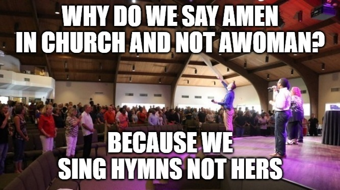 Amen Awoman |  WHY DO WE SAY AMEN IN CHURCH AND NOT AWOMAN? BECAUSE WE SING HYMNS NOT HERS | image tagged in amen,prayer,hymn,funny,laugh | made w/ Imgflip meme maker