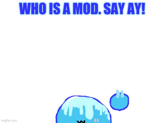 Say AY in the chat! |  WHO IS A MOD. SAY AY! | image tagged in blank white template | made w/ Imgflip meme maker
