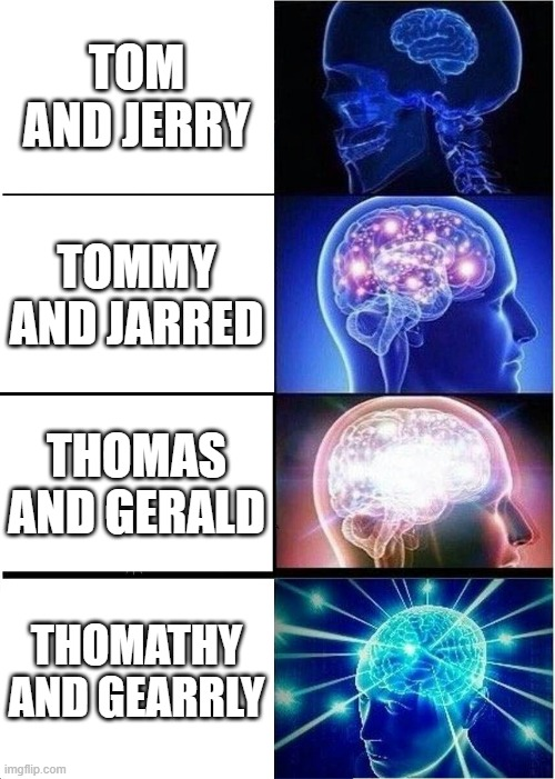 brain to omega brain |  TOM AND JERRY; TOMMY AND JARRED; THOMAS AND GERALD; THOMATHY AND GEARRLY | image tagged in memes,expanding brain | made w/ Imgflip meme maker