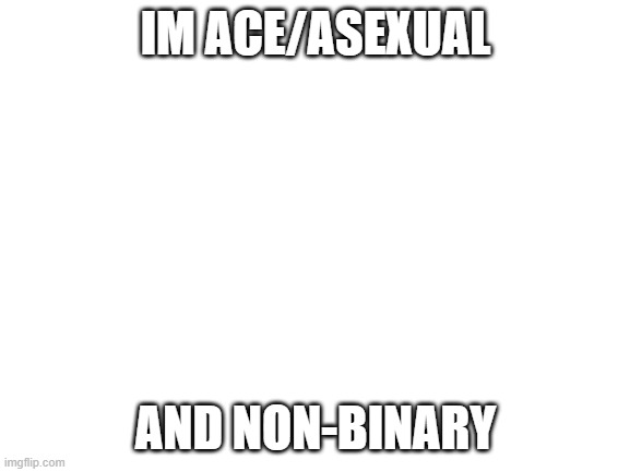 Blank White Template |  IM ACE/ASEXUAL; AND NON-BINARY | image tagged in blank white template | made w/ Imgflip meme maker