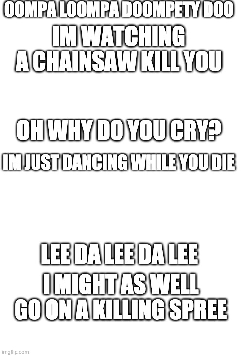 OOMPA LOOMPA DOOMPETY DOO; IM WATCHING A CHAINSAW KILL YOU; OH WHY DO YOU CRY? IM JUST DANCING WHILE YOU DIE; LEE DA LEE DA LEE; I MIGHT AS WELL GO ON A KILLING SPREE | image tagged in white,oompa loompa,die | made w/ Imgflip meme maker