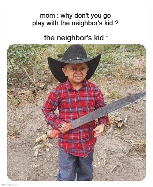 Next Level Shit: Play Date |  mom : why don't you go play with the neighbor's kid ? the neighbor's kid : | image tagged in neighbors,kids,bad,apple | made w/ Imgflip meme maker