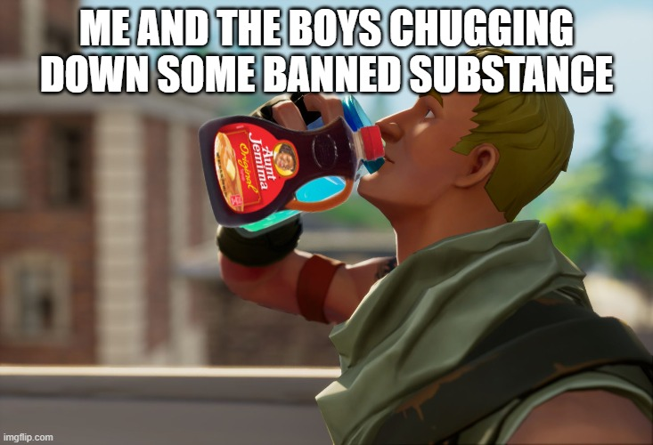 Aunt Jemima |  ME AND THE BOYS CHUGGING DOWN SOME BANNED SUBSTANCE | image tagged in fortnite the frog,chug,aunt jemima,rip,me and the boys | made w/ Imgflip meme maker