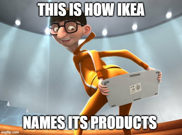 Meanwhile in IKEA |  THIS IS HOW IKEA; NAMES ITS PRODUCTS | image tagged in memes,ikea,names,despicable me | made w/ Imgflip meme maker