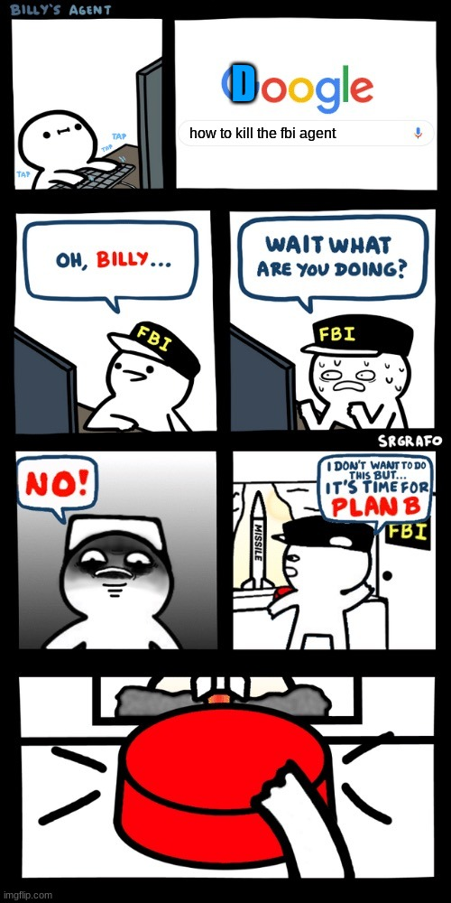 Billy's FBI agent plan B |  D; how to kill the fbi agent | image tagged in billy s fbi agent plan b | made w/ Imgflip meme maker